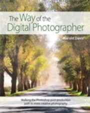The Way of the Digital Photographer - Walking the Photoshop post-production path to more creative photography ebook by Harold Davis