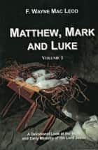 Matthew, Mark and Luke (Volume 1) - A Devotional Look at the Birth and Early Ministry of the Lord Jesuss ebook by F. Wayne Mac Leod