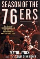 Season of the 76ers - The Story of Wilt Chamberlain and the 1967 NBA Champion Philadelphia 76ers ebook by Wayne Lynch, Billy Cunningham