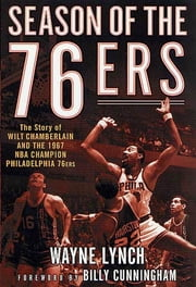 Season of the 76ers - The Story of Wilt Chamberlain and the 1967 NBA Champion Philadelphia 76ers ebook by Wayne Lynch,Billy Cunningham