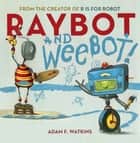 Raybot and Weebot ebook by Adam F. Watkins, Andrew Bates