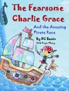 The Fearsome Charlie Grace - & the Amazing Pirate Race ebook by DC Swain