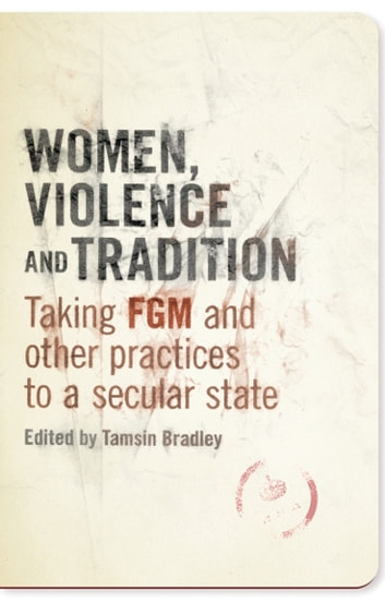 Women, Violence and Tradition - Taking FGM and Other Practices to a Secular State ebook by