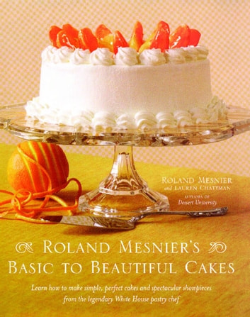 Roland Mesnier's Basic to Beautiful Cakes ebook by Roland Mesnier,Lauren Chattman
