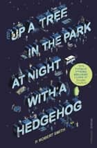 Up a Tree in the Park at Night with a Hedgehog ebook by Paul Robert Smith