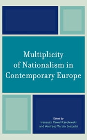 Multiplicity of Nationalism in Contemporary Europe ebook by Andrzej Marcin Suszycki,Hilary Bergsieker,Daniele Conversi,Emilian Kavalski,Taras Kuzio,Janet Laible,David Bruce MacDonald,Anna Olsson,Enric Martinez-Herrera,Andrzej Marcin Suszycki: Ieva Zake,Ireneusz Paweł Karolewski