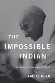 The Impossible Indian - Gandhi and the Temptation of Violence ebook by Faisal Devji