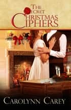 The Secret Christmas Ciphers ebook by Carolynn Carey