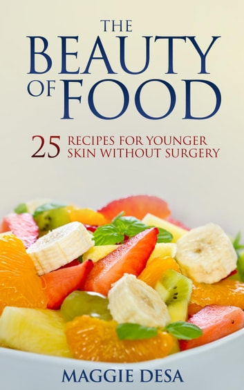 The Beauty of Food: 25 Recipes for Younger Skin without Surgery ebook by Maggie Desa
