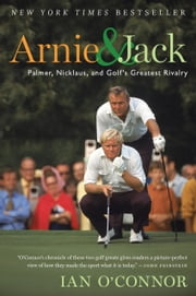 Arnie and Jack - Palmer, Nicklaus, and Golf's Greatest Rivalry ebook by Ian O'Connor