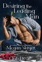Desiring the Leading Man - Club Desire, #4 ebook by