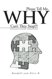 Please Tell Me, Why Can't They Stop!?! - Understanding Addiction ebook by Randall