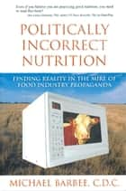Politically Incorrect Nutrition ebook by Michael Barbee