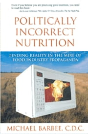 Politically Incorrect Nutrition - Finding Reality in the Mire of Food Industry Propaganda ebook by Michael Barbee