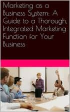 Marketing as a Business System: A Guide to a Thorough, Integrated Marketing Function for Your Business ebook by Neil Kokemuller