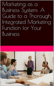 Marketing as a Business System: A Guide to a Thorough, Integrated Marketing Function for Your Business