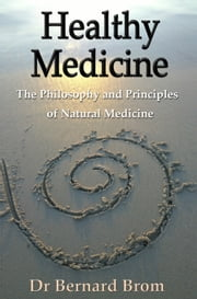 Healthy Medicine - The Philosophy and Principles of Natural Medicine ebook by Bernard Brom