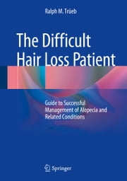 The Difficult Hair Loss Patient - Guide to Successful Management of Alopecia and Related Conditions ebook by Ralph M. Trüeb