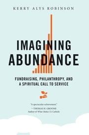 Imagining Abundance - Fundraising, Philanthropy, and a Spiritual Call to Service ebook by Kerry Alys Robinson