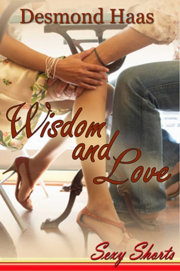 Wisdom & Love - Sexy Shorts ebook by Desmond Haas