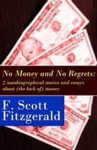 No Money and No Regrets: 2 autobiographical stories and essays about (the lack of) money: How to Live on $36,000 a Year + How to Live on Practically Nothing a Year ebook by Francis Scott Fitzgerald
