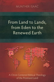 From Land to Lands, from Eden to the Renewed Earth - A Christ-Centred Biblical Theology of the Promised Land ebook by Munther Isaac
