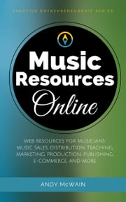 Music Resources Online - Web Resources for Musicians: Music Sales, Distribution, Teaching, Marketing, production, Publishing, E-Commerce, and More ebook by Andy McWain