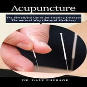 Acupuncture - The Simplified Guide for Healing Diseases The natural Way (Natural Medicine) audiobook by Dr. Dale Pheragh
