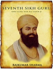 Seventh Sikh Guru: Shri Guru Har Rai Sahib Ji ebook by Rajkumar Sharma