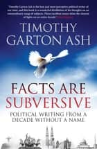 Facts are Subversive - Political Writing from a Decade without a Name ebook by Timothy Garton Ash
