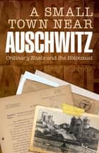 A Small Town Near Auschwitz - Ordinary Nazis and the Holocaust ebook by Mary Fulbrook