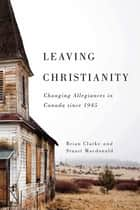Leaving Christianity - Changing Allegiances in Canada since 1945 ebook by Stuart Macdonald, Brian P. Clarke