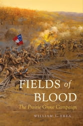 Fields of Blood - The Prairie Grove Campaign ebook by William L. Shea
