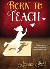 Born to Teach - Entertaining Anecdotes from a Life in Teaching ebook by Maureen Stahl