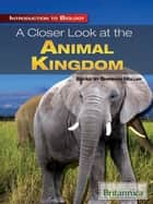 A Closer Look at the Animal Kingdom ebook by Britannica Educational Publishing, Sherman Hollar