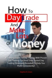 How To Day Trade And Make Lots Of Money - A Starting Guide To Day Trading With Proven Day Trading Tips And Time-Tested Day Trading Strategies Revealed To Help You Profit Consistently! ebook by Stephen R. Green