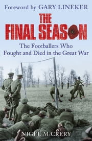 The Final Season - The Footballers Who Fought and Died in the Great War ebook by Nigel McCrery