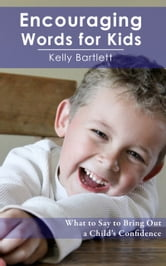 Encouraging Words for Kids - What to say to bring out a child's confidence ebook by Kelly Bartlett