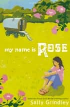 My Name Is Rose ebook by Sally Grindley