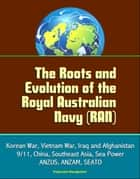 The Roots and Evolution of the Royal Australian Navy (RAN) - Korean War, Vietnam War, Iraq and Afghanistan, 9/11, China, Southeast Asia, Sea Power, ANZUS, ANZAM, SEATO ebook by Progressive Management