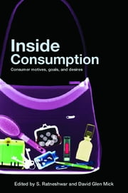 Inside Consumption - Consumer Motives, Goals, and Desires ebook by S. Ratneshwar,David Glen Mick