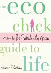 The Eco Chick Guide to Life - How to Be Fabulously Green ebook by Starre Vartan