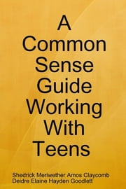"A Common Sense Guide ""Working With Teens"" ebook by Deidre Goodlet,Shedrick Claycomb"