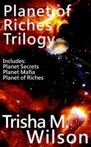 Planet of Riches Trilogy (Contains: Planet Secrets, Planet Mafia, and Planet of Riches) ebook by Trisha M. Wilson