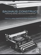 Bauhaus Construct - Fashioning Identity, Discourse and Modernism ebook by Jeffrey Saletnik, Robin Schuldenfrei