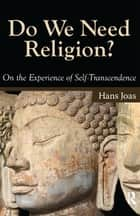 Do We Need Religion? - On the Experience of Self-transcendence ebook by Hans Joas
