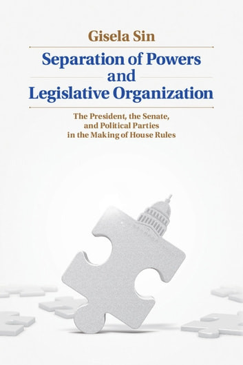 Separation of Powers and Legislative Organization - The President, the Senate, and Political Parties in the Making of House Rules ebook by Gisela Sin