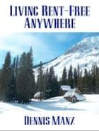 Living Rent-Free Anywhere ebook by Dennis Manz