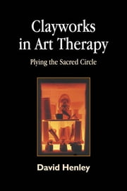 Clayworks in Art Therapy - Plying the Sacred Circle ebook by David Henley
