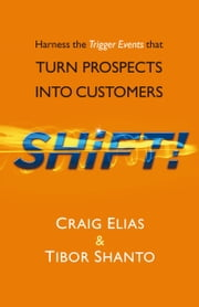 SHiFT! - Harness the Trigger Events That TURN PROSPECTS INTO CUSTOMERS ebook by Craig Elias & Tibor Shanto
